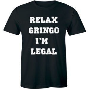 Relax Gringo I'm Legal Funny T Shirt Political Tee